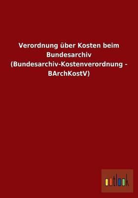 Verordnung Uber Kosten Beim Bundesarchiv (Bundesarchiv-Kostenverordnung - Barchkostv)