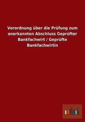 Verordnung Uber Die Prufung Zum Anerkannten Abschluss Geprufter Bankfachwirt / Geprufte Bankfachwirtin