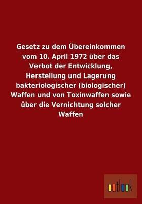 Gesetz Zu Dem Ubereinkommen Vom 10. April 1972 Uber Das Verbot Der Entwicklung, Herstellung Und Lagerung Bakteriologischer (Biologischer) Waffen Und V