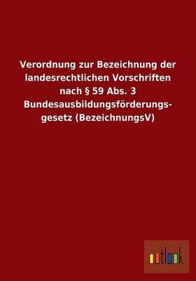 Verordnung Zur Bezeichnung Der Landesrechtlichen Vorschriften Nach 59 ABS. 3 Bundesausbildungsforderungsgesetz (Bezeichnungsv)