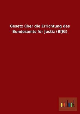 Gesetz Uber Die Errichtung Des Bundesamts Fur Justiz (Bfjg)