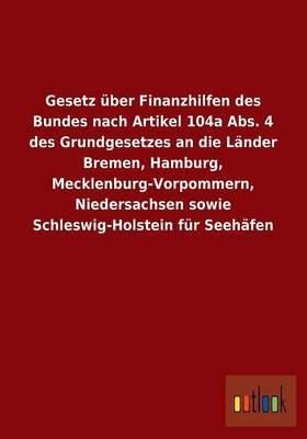 Gesetz Uber Finanzhilfen Des Bundes Nach Artikel 104a ABS. 4 Des Grundgesetzes an Die Lander Bremen, Hamburg, Mecklenburg-Vorpommern, Niedersachsen Sowie Schleswig-Holstein Fur Seehafen
