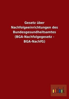 Gesetz Uber Nachfolgeeinrichtungen Des Bundesgesundheitsamtes (BGA-Nachfolgegesetz - BGA-Nachfg)