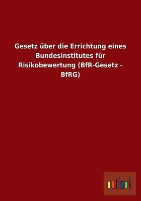 Gesetz Uber Die Errichtung Eines Bundesinstitutes Fur Risikobewertung (Bfr-Gesetz - Bfrg)