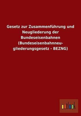 Gesetz Zur Zusammenfuhrung Und Neugliederung Der Bundeseisenbahnen (Bundeseisenbahnneu- Gliederungsgesetz - Bezng)