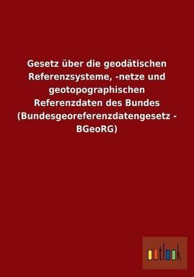 Gesetz Uber Die Geodatischen Referenzsysteme, -Netze Und Geotopographischen Referenzdaten Des Bundes (Bundesgeoreferenzdatengesetz - Bgeorg)