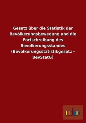 Gesetz Uber Die Statistik Der Bevolkerungsbewegung Und Die Fortschreibung Des Bevolkerungsstandes (Bevolkerungsstatistikgesetz - Bevstatg)