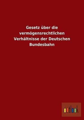 Gesetz Uber Die Vermogensrechtlichen Verhaltnisse Der Deutschen Bundesbahn