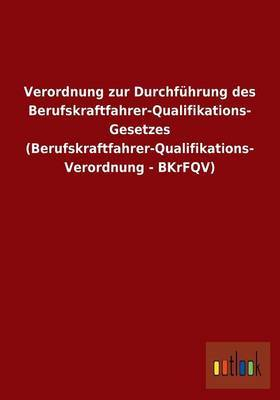Verordnung Zur Durchfuhrung Des Berufskraftfahrer-Qualifikations- Gesetzes (Berufskraftfahrer-Qualifikations- Verordnung - Bkrfqv)