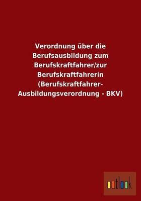 Verordnung Uber Die Berufsausbildung Zum Berufskraftfahrer/Zur Berufskraftfahrerin (Berufskraftfahrer- Ausbildungsverordnung - Bkv)