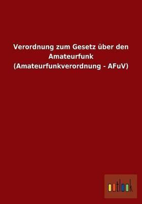 Verordnung Zum Gesetz Uber Den Amateurfunk (Amateurfunkverordnung - Afuv)