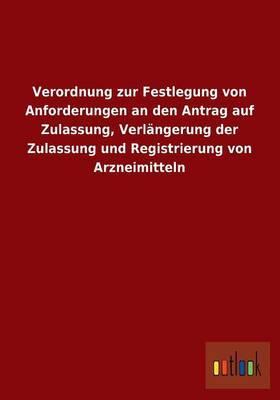 Verordnung Zur Festlegung Von Anforderungen an Den Antrag Auf Zulassung, Verlangerung Der Zulassung Und Registrierung Von Arzneimitteln