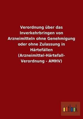 Verordnung Uber Das Inverkehrbringen Von Arzneimitteln Ohne Genehmigung Oder Ohne Zulassung in Hartefallen (Arzneimittel-Hartefall- Verordnung - Amhv)