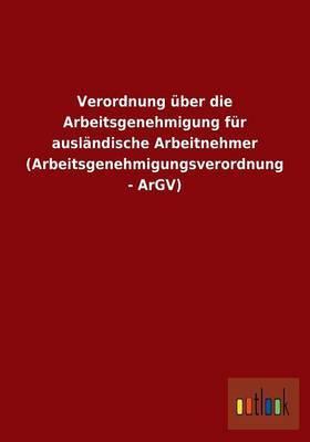 Verordnung Uber Die Arbeitsgenehmigung Fur Auslandische Arbeitnehmer (Arbeitsgenehmigungsverordnung - Argv)