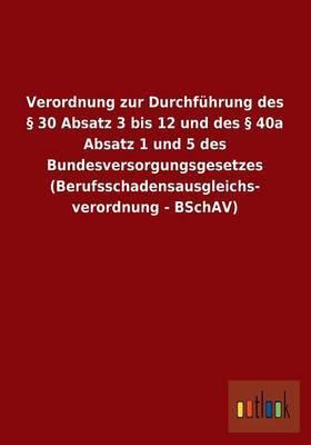 Verordnung Zur Durchfuhrung Des 30 Absatz 3 Bis 12 Und Des 40a Absatz 1 Und 5 Des Bundesversorgungsgesetzes (Berufsschadensausgleichs- Verordnung - Bschav)