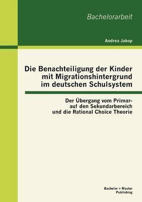 Die Benachteiligung Der Kinder Mit Migrationshintergrund Im Deutschen Schulsystem: Der Bergang Vom Primar- Auf Den Sekundarbereich Und Die Rational Choice Theorie