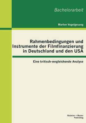 Rahmenbedingungen Und Instrumente Der Filmfinanzierung in Deutschland Und Den USA: Eine Kritisch-Vergleichende Analyse