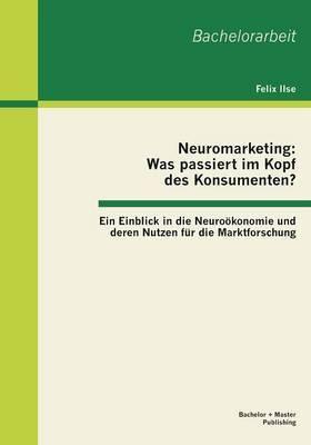 Neuromarketing: Was Passiert Im Kopf Des Konsumenten? Ein Einblick in Die Neurookonomie Und Deren Nutzen Fur Die Marktforschung