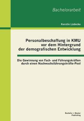 Personalbeschaffung in Kmu VOR Dem Hintergrund Der Demografischen Entwicklung: Die Gewinnung Von Fach- Und Fuhrungskraften Durch Einen Nachwuchsfuhrungskrafte-Pool