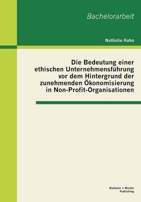 Die Bedeutung Einer Ethischen Unternehmensfuhrung VOR Dem Hintergrund Der Zunehmenden Okonomisierung in Non-Profit-Organisationen
