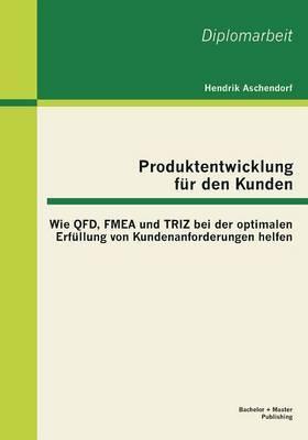 Produktentwicklung Fur Den Kunden: Wie QFD, Fmea Und Triz Bei Der Optimalen Erfullung Von Kundenanforderungen Helfen