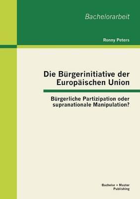 Die Burgerinitiative Der Europaischen Union: Burgerliche Partizipation Oder Supranationale Manipulation?