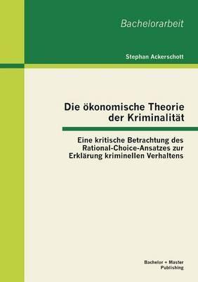 Die Okonomische Theorie Der Kriminalitat: Eine Kritische Betrachtung Des Rational-Choice-Ansatzes Zur Erklarung Kriminellen Verhaltens