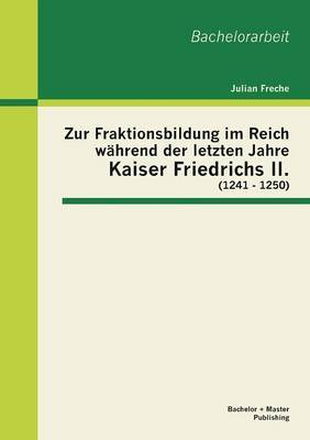 Zur Fraktionsbildung Im Reich Wahrend Der Letzten Jahre Kaiser Friedrichs II. (1241 - 1250)