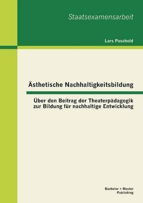 Asthetische Nachhaltigkeitsbildung: Uber Den Beitrag Der Theaterpadagogik Zur Bildung Fur Nachhaltige Entwicklung