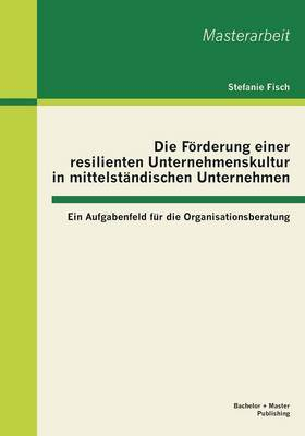 Die Forderung Einer Resilienten Unternehmenskultur in Mittelstandischen Unternehmen: Ein Aufgabenfeld Fur Die Organisationsberatung