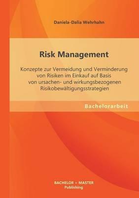 Risk Management: Konzepte Zur Vermeidung Und Verminderung Von Risiken Im Einkauf Auf Basis Von Ursachen- Und Wirkungsbezogenen Risikobe