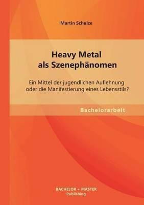 Heavy Metal ALS Szenephanomen: Ein Mittel Der Jugendlichen Auflehnung Oder Die Manifestierung Eines Lebensstils?