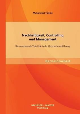 Nachhaltigkeit, Controlling Und Management: Die Zunehmende Volatilitat in Der Unternehmensfuhrung