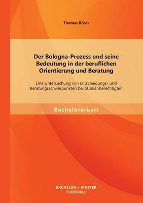 Der Bologna-Prozess Und Seine Bedeutung in Der Beruflichen Orientierung Und Beratung: Eine Untersuchung Von Entscheidungs- Und Beratungsschwerpunkten Bei Studienberechtigten
