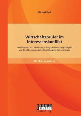 Wirtschaftsprufer Im Interessenskonflikt: Vereinbarkeit Von Abschlussprufung Und Beratungstatigkeit VOR Dem Hintergrund Des Unabhangigkeitsgrundsatzes