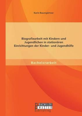 Biografiearbeit Mit Kindern Und Jugendlichen in Stationaren Einrichtungen Der Kinder- Und Jugendhilfe