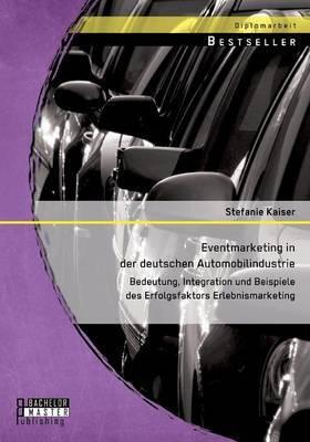 Eventmarketing in Der Deutschen Automobilindustrie: Bedeutung, Integration Und Beispiele Des Erfolgsfaktors Erlebnismarketing