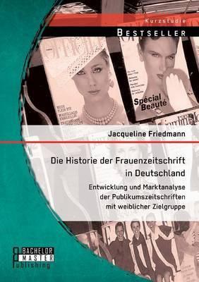 Die Historie Der Frauenzeitschrift in Deutschland: Entwicklung Und Marktanalyse Der Publikumszeitschriften Mit Weiblicher Zielgruppe