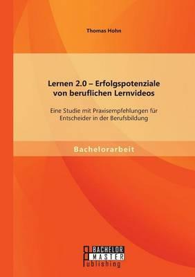 Lernen 2.0 - Erfolgspotenziale Von Beruflichen Lernvideos: Eine Studie Mit Praxisempfehlungen Fur Entscheider in Der Berufsbildung