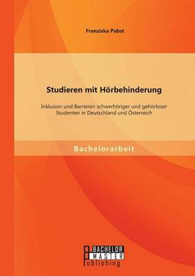 Studieren Mit Horbehinderung: Inklusion Und Barrieren Schwerhoriger Und Gehorloser Studenten in Deutschland Und Osterreich