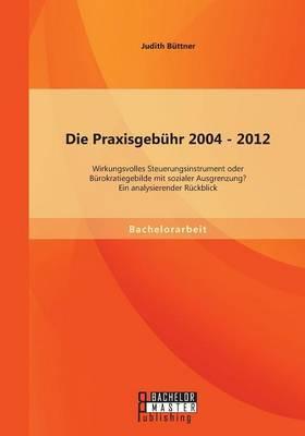 Die Praxisgebuhr 2004 - 2012 - Wirkungsvolles Steuerungsinstrument Oder Burokratiegebilde Mit Sozialer Ausgrenzung? Ein Analysierender Ruckblick
