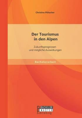 Der Tourismus in Den Alpen: Zukunftsprognosen Und Mogliche Auswirkungen