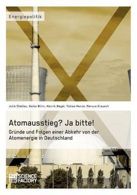 Atomausstieg? Ja Bitte! Grunde Und Folgen Einer Abkehr Von Der Atomenergie in Deutschland