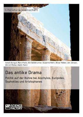 Das Antike Drama - Politik Auf Der Buhne Bei Aischylos, Euripides, Sophokles Und Aristophanes