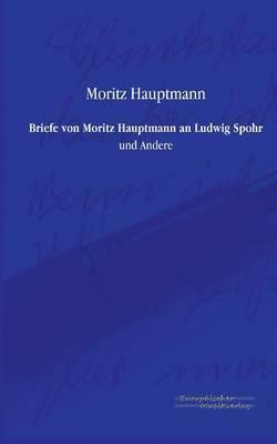 Briefe Von Moritz Hauptmann an Ludwig Spohr