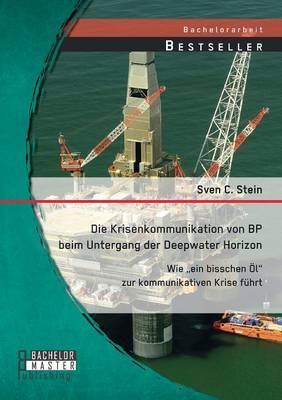 Die Krisenkommunikation Von BP Beim Untergang Der Deepwater Horizon: Wie Ein Bisschen Ol Zur Kommunikativen Krise Fuhrt