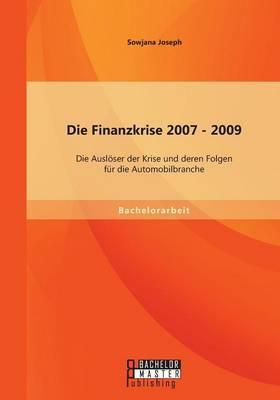 Die Finanzkrise 2007 - 2009: Die Ausloser Der Krise Und Deren Folgen Fur Die Automobilbranche
