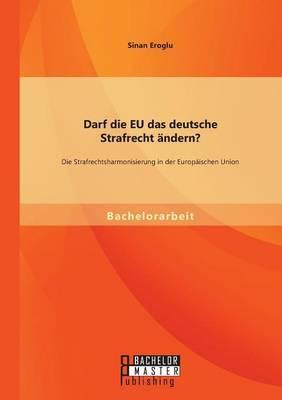 Darf Die Eu Das Deutsche Strafrecht Andern? Die Strafrechtsharmonisierung in Der Europaischen Union