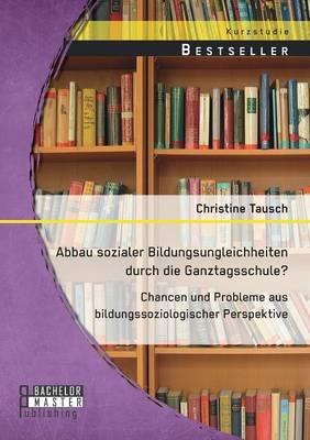 Abbau Sozialer Bildungsungleichheiten Durch Die Ganztagsschule? Chancen Und Probleme Aus Bildungssoziologischer Perspektive