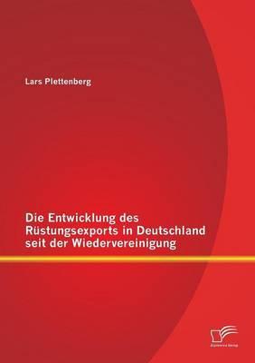 Die Entwicklung Des Rustungsexports in Deutschland Seit Der Wiedervereinigung